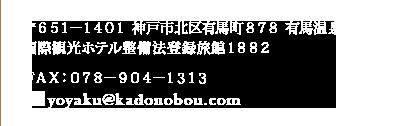〒651-1401 神戸市北区有馬町878 有馬温泉 国際観光ホテル整備法登録旅館1882 FAX:078-904-1313 mail:yoyaku@kadonobou.com